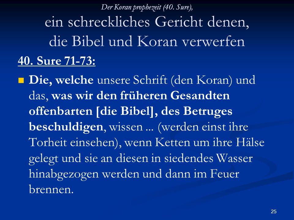 25 Der Koran prophezeit (40. Sure), ein schreckliches Gericht denen, die Bibel und Koran verwerfen 40. Sure 71-73: Die, welche unsere Schrift (den Kor