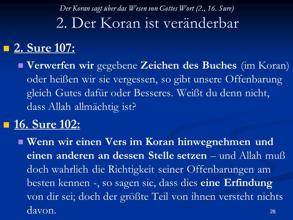28 Der Koran sagt über das Wesen von Gottes Wort (2., 16. Sure) 2. Der Koran ist veränderbar 2. Sure 107: Verwerfen wir gegebene Zeichen des Buches (i