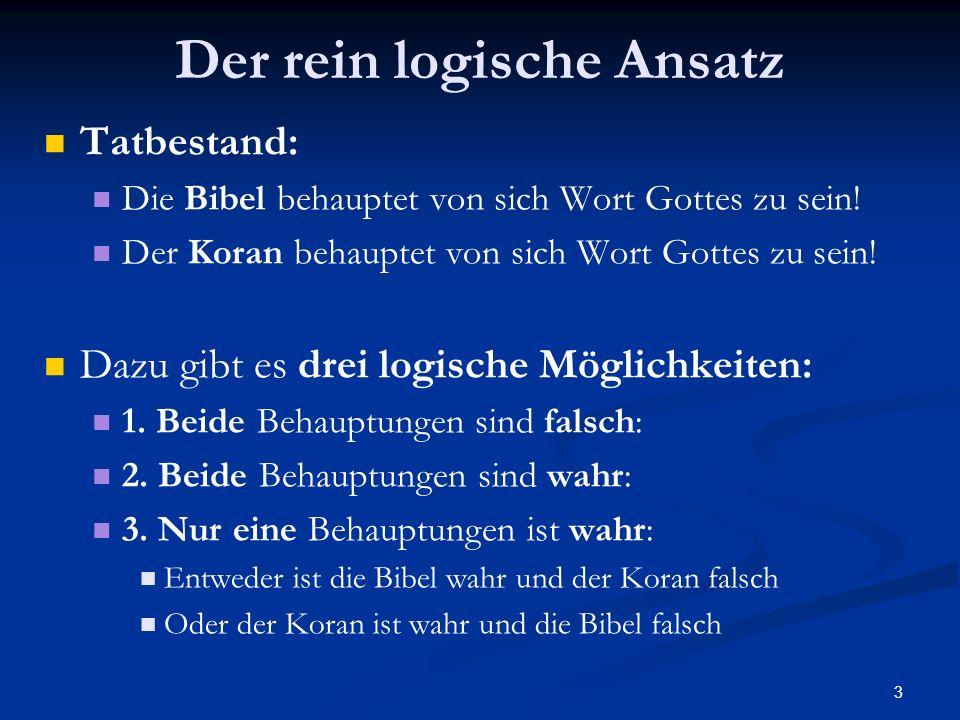 3 Der rein logische Ansatz Tatbestand: Die Bibel behauptet von sich Wort Gottes zu sein! Der Koran behauptet von sich Wort Gottes zu sein! Dazu gibt e