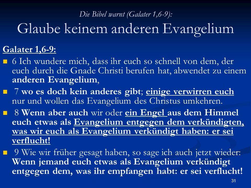 31 Die Bibel warnt (Galater 1,6-9): Glaube keinem anderen Evangelium Galater 1,6-9: 6 Ich wundere mich, dass ihr euch so schnell von dem, der euch dur