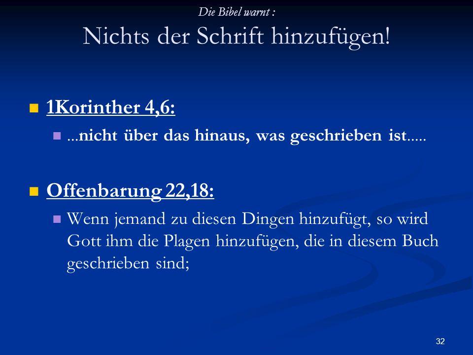 32 Die Bibel warnt : Nichts der Schrift hinzufügen! 1Korinther 4,6:...nicht über das hinaus, was geschrieben ist..... Offenbarung 22,18: Wenn jemand z