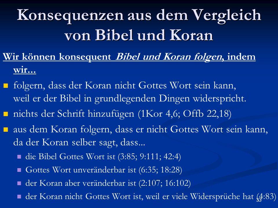33 Konsequenzen aus dem Vergleich von Bibel und Koran Wir können konsequent Bibel und Koran folgen, indem wir... folgern, dass der Koran nicht Gottes