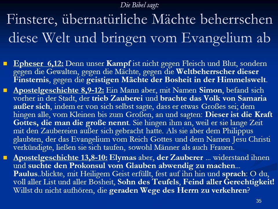 35 Die Bibel sagt: Finstere, übernatürliche Mächte beherrschen diese Welt und bringen vom Evangelium ab Epheser 6,12: Denn unser Kampf ist nicht gegen