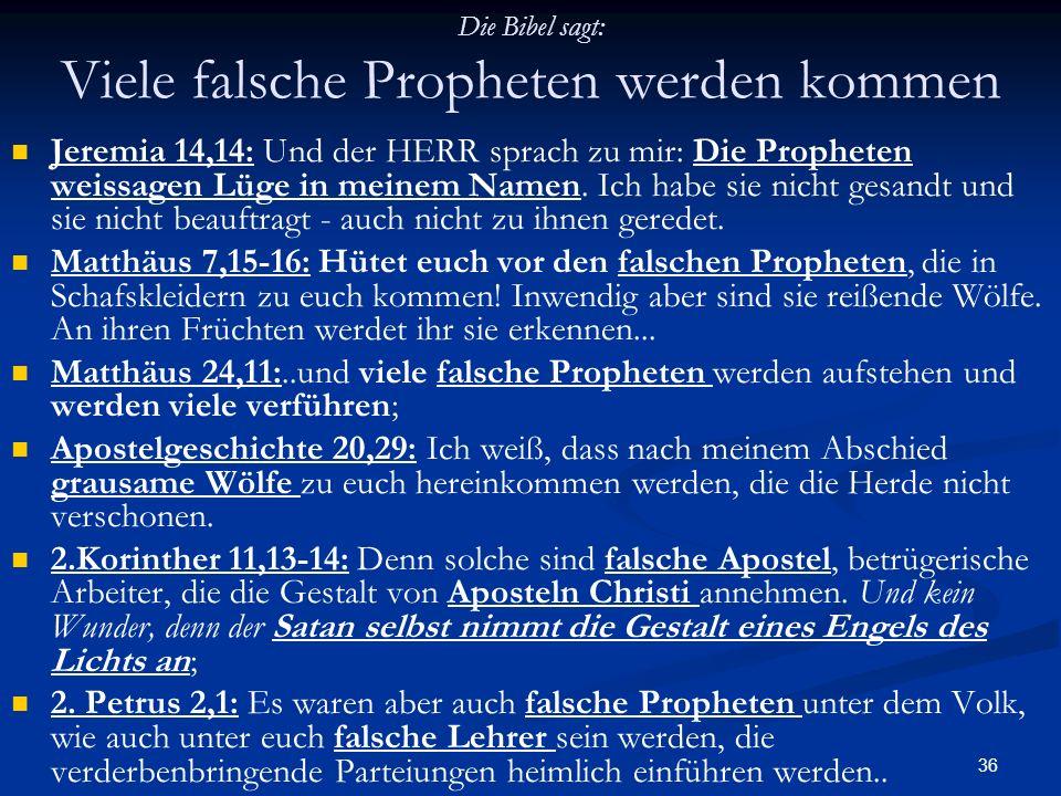 36 Die Bibel sagt: Viele falsche Propheten werden kommen Jeremia 14,14: Und der HERR sprach zu mir: Die Propheten weissagen Lüge in meinem Namen. Ich