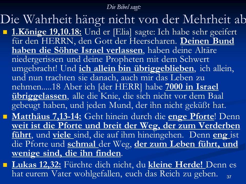 37 Die Bibel sagt: Die Wahrheit hängt nicht von der Mehrheit ab 1.Könige 19,10.18: Und er [Elia] sagte: Ich habe sehr geeifert für den HERRN, den Gott