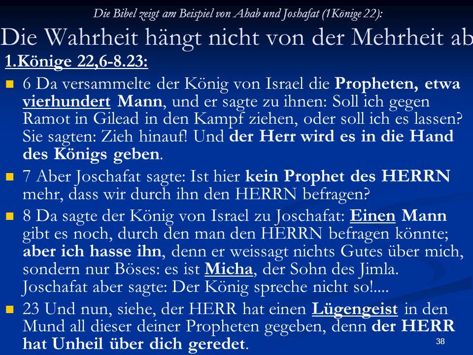 38 Die Bibel zeigt am Beispiel von Ahab und Joshafat (1Könige 22): Die Wahrheit hängt nicht von der Mehrheit ab 1.Könige 22,6-8.23: 6 Da versammelte d