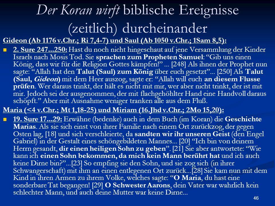 46 Der Koran wirft biblische Ereignisse (zeitlich) durcheinander Gideon (Ab 1176 v.Chr.; Ri 7,4-7) und Saul (Ab 1050 v.Chr.; 1Sam 8,5): 2. Sure 247...