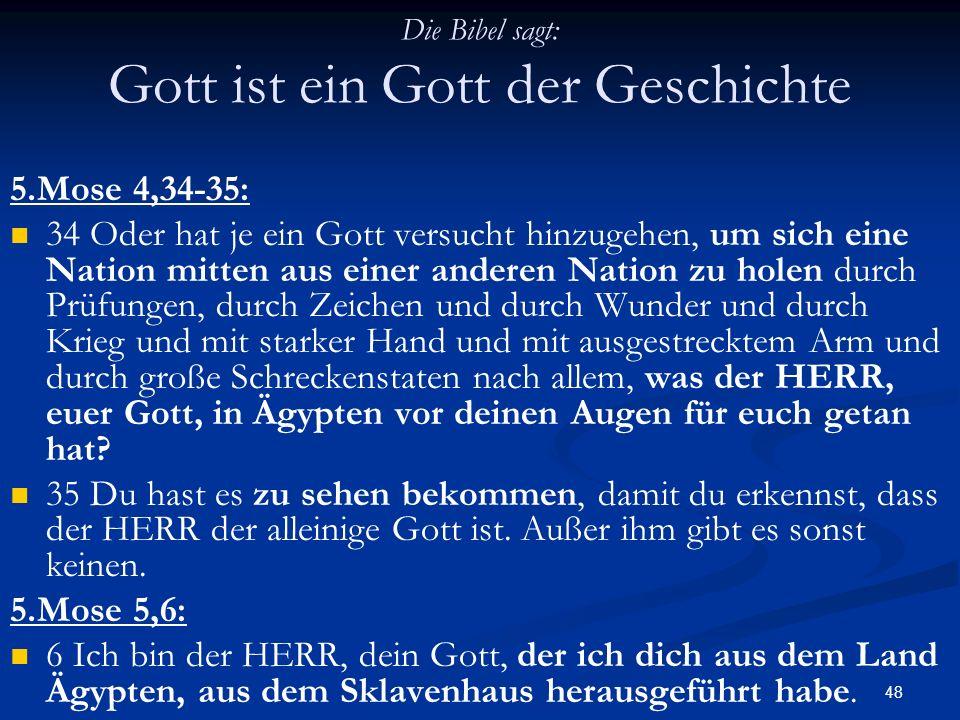 48 Die Bibel sagt: Gott ist ein Gott der Geschichte 5.Mose 4,34-35: 34 Oder hat je ein Gott versucht hinzugehen, um sich eine Nation mitten aus einer