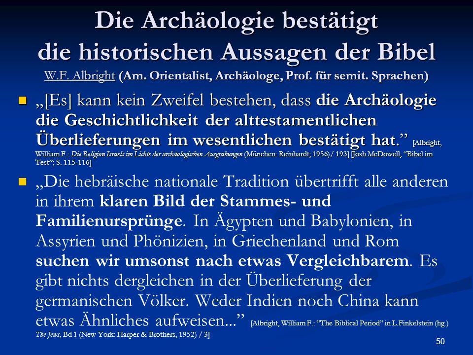 50 Die Archäologie bestätigt die historischen Aussagen der Bibel W.F. Albright (Am. Orientalist, Archäologe, Prof. für semit. Sprachen) [Es] kann kein