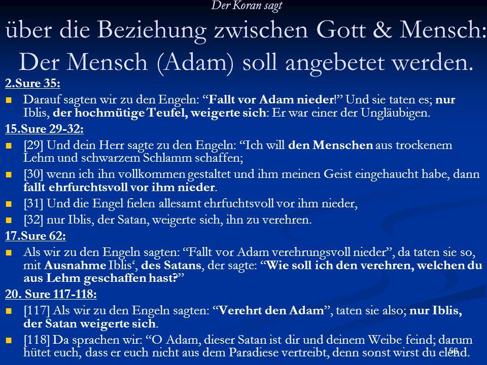 56 Der Koran sagt über die Beziehung zwischen Gott & Mensch: Der Mensch (Adam) soll angebetet werden. 2.Sure 35: Darauf sagten wir zu den Engeln: Fall