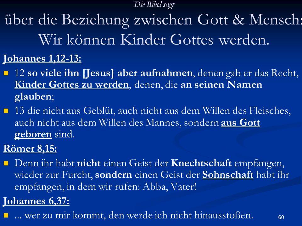 60 Die Bibel sagt über die Beziehung zwischen Gott & Mensch: Wir können Kinder Gottes werden. Johannes 1,12-13: 12 so viele ihn [Jesus] aber aufnahmen