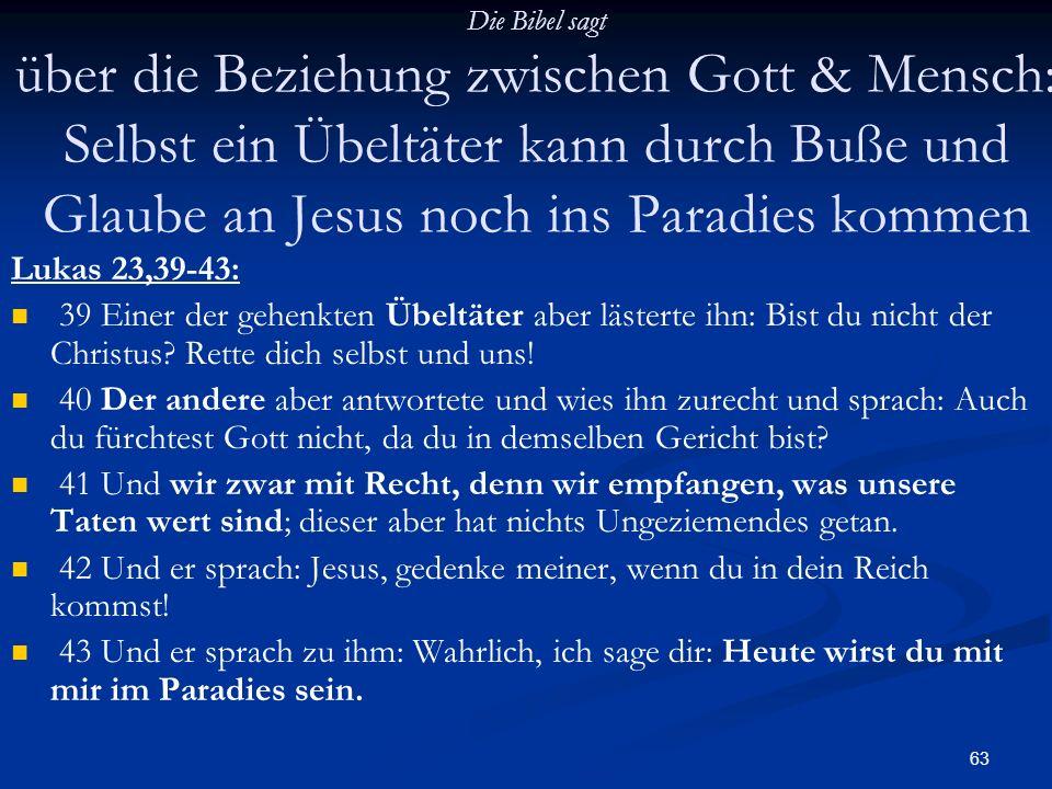 63 Die Bibel sagt über die Beziehung zwischen Gott & Mensch: Selbst ein Übeltäter kann durch Buße und Glaube an Jesus noch ins Paradies kommen Lukas 2