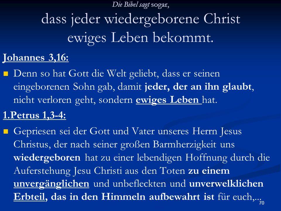 70 Die Bibel sagt sogar, dass jeder wiedergeborene Christ ewiges Leben bekommt. Johannes 3,16: Denn so hat Gott die Welt geliebt, dass er seinen einge
