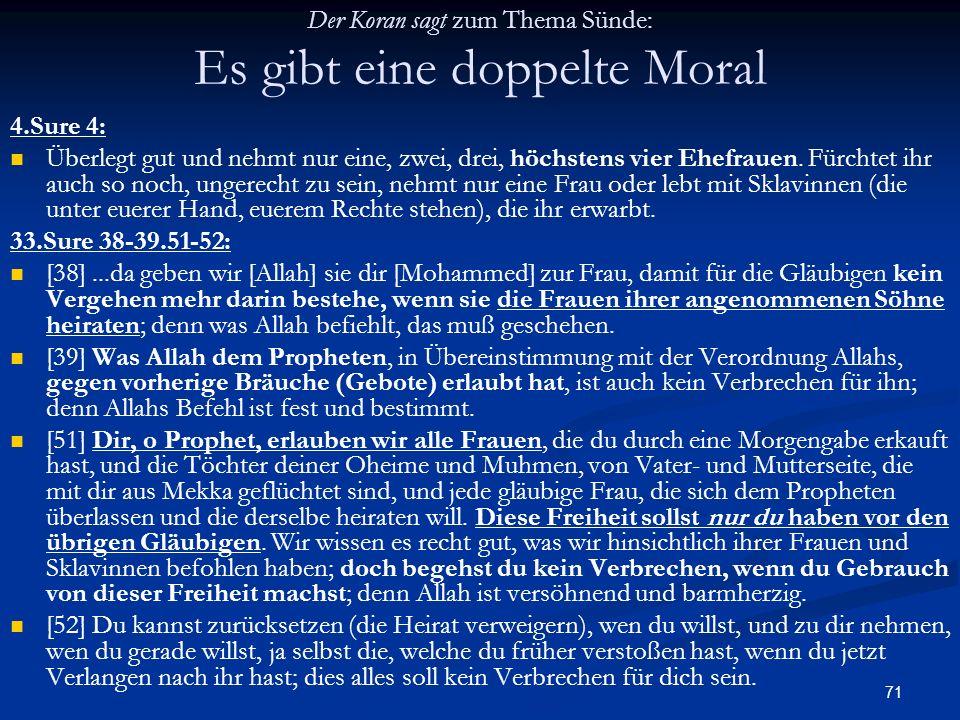 71 Der Koran sagt zum Thema Sünde: Es gibt eine doppelte Moral 4.Sure 4: Überlegt gut und nehmt nur eine, zwei, drei, höchstens vier Ehefrauen. Fürcht
