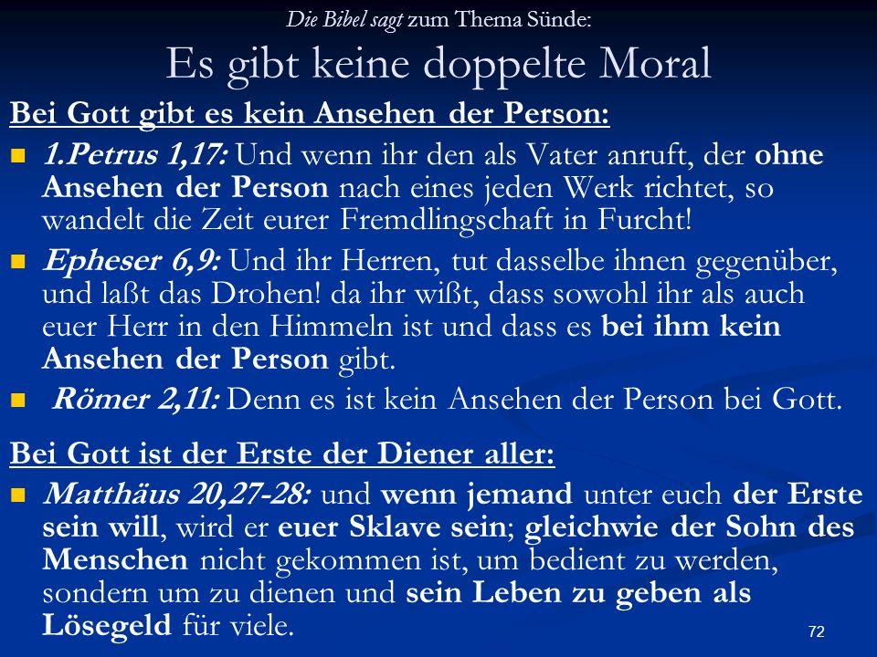 72 Die Bibel sagt zum Thema Sünde: Es gibt keine doppelte Moral Bei Gott gibt es kein Ansehen der Person: 1.Petrus 1,17: Und wenn ihr den als Vater an