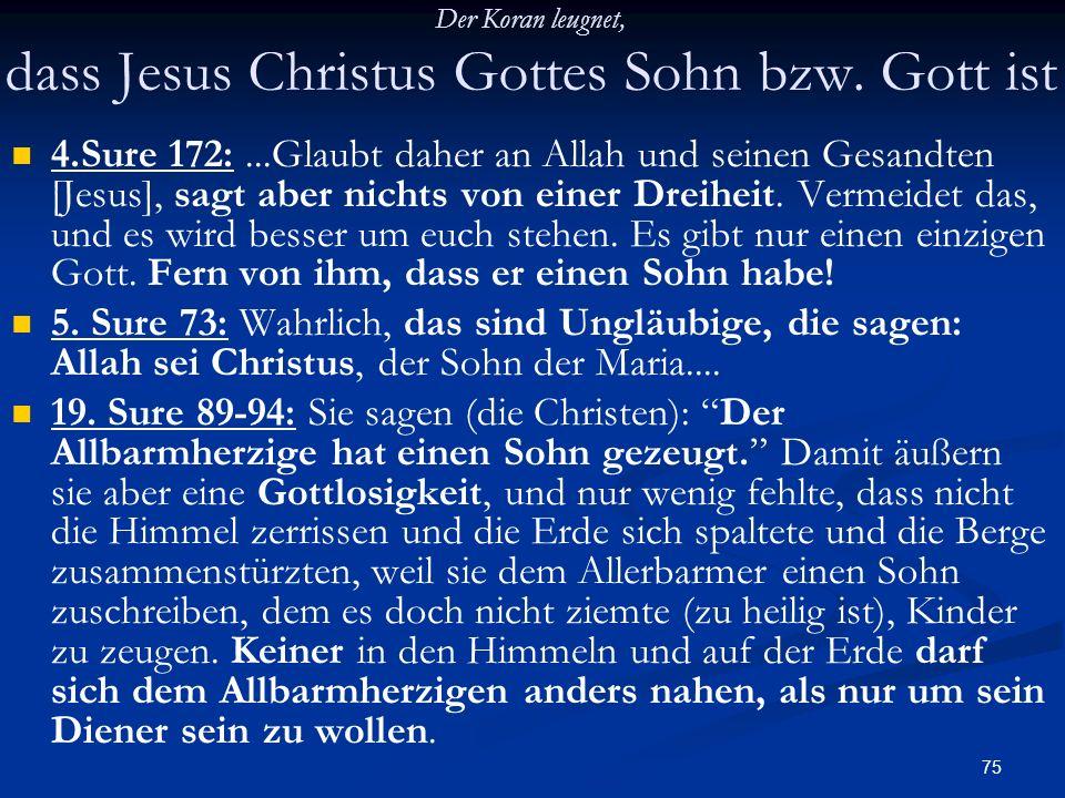 75 Der Koran leugnet, dass Jesus Christus Gottes Sohn bzw. Gott ist 4.Sure 172:...Glaubt daher an Allah und seinen Gesandten [Jesus], sagt aber nichts