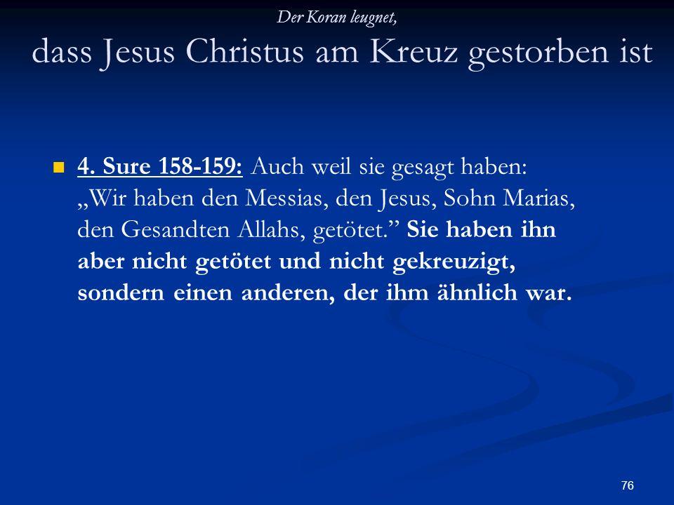 76 Der Koran leugnet, dass Jesus Christus am Kreuz gestorben ist 4. Sure 158-159: Auch weil sie gesagt haben: Wir haben den Messias, den Jesus, Sohn M