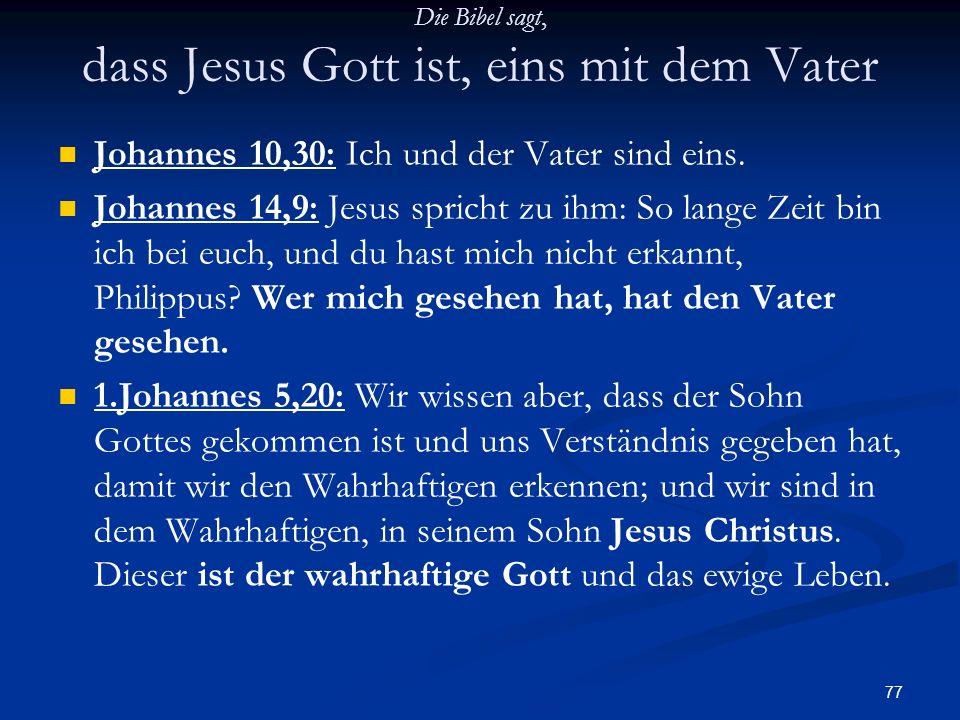 77 Die Bibel sagt, dass Jesus Gott ist, eins mit dem Vater Johannes 10,30: Ich und der Vater sind eins. Johannes 14,9: Jesus spricht zu ihm: So lange