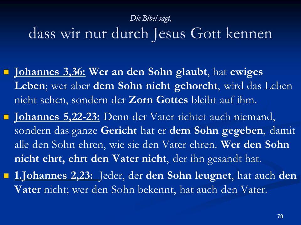 78 Die Bibel sagt, dass wir nur durch Jesus Gott kennen Johannes 3,36: Wer an den Sohn glaubt, hat ewiges Leben; wer aber dem Sohn nicht gehorcht, wir