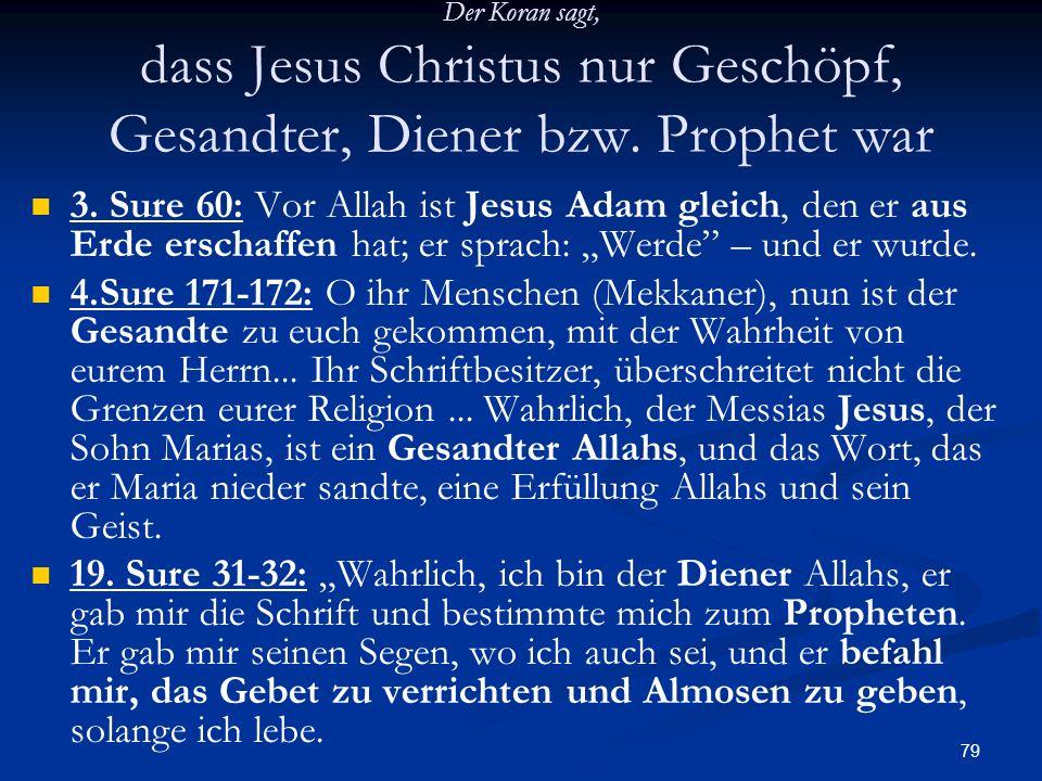79 Der Koran sagt, dass Jesus Christus nur Geschöpf, Gesandter, Diener bzw. Prophet war 3. Sure 60: Vor Allah ist Jesus Adam gleich, den er aus Erde e