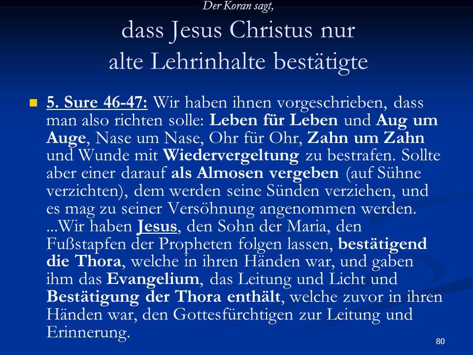 80 Der Koran sagt, dass Jesus Christus nur alte Lehrinhalte bestätigte 5. Sure 46-47: Wir haben ihnen vorgeschrieben, dass man also richten solle: Leb