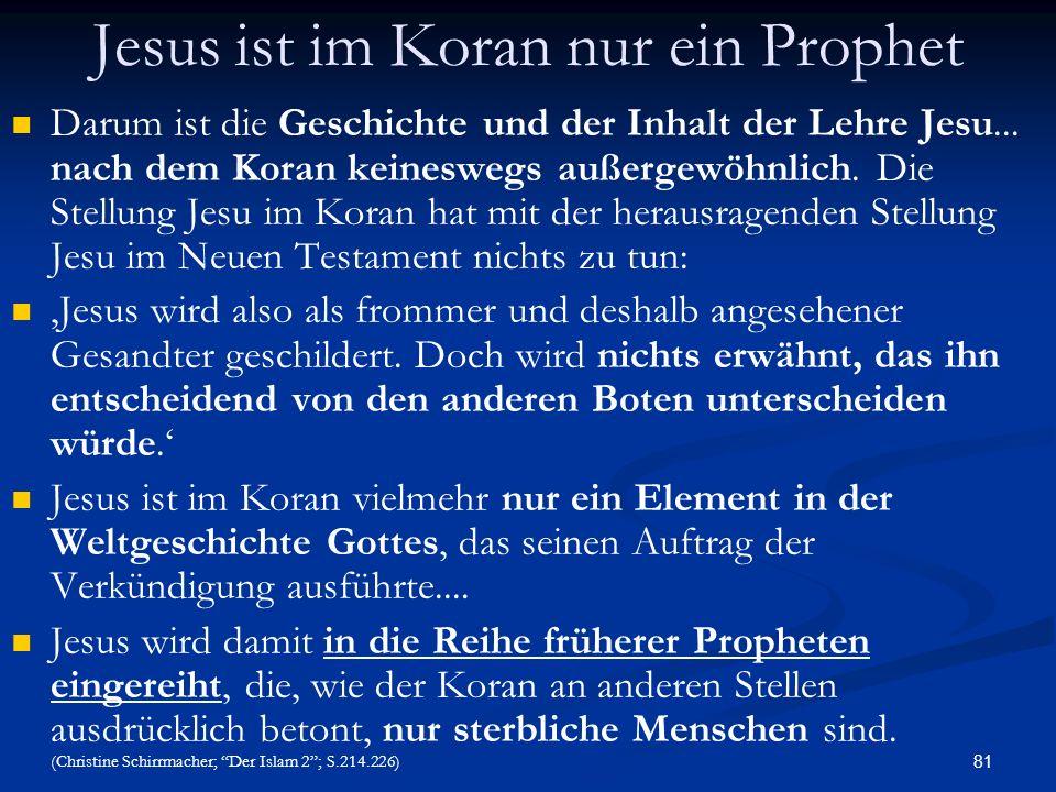 81 Jesus ist im Koran nur ein Prophet Darum ist die Geschichte und der Inhalt der Lehre Jesu... nach dem Koran keineswegs außergewöhnlich. Die Stellun
