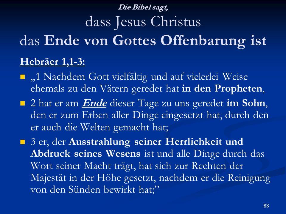 83 Die Bibel sagt, dass Jesus Christus das Ende von Gottes Offenbarung ist Hebräer 1,1-3: 1 Nachdem Gott vielfältig und auf vielerlei Weise ehemals zu