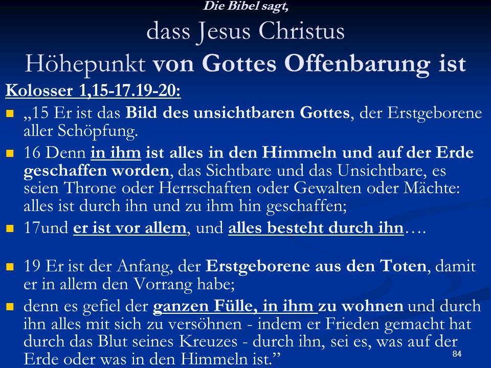 84 Die Bibel sagt, dass Jesus Christus Höhepunkt von Gottes Offenbarung ist Kolosser 1,15-17.19-20: 15 Er ist das Bild des unsichtbaren Gottes, der Er