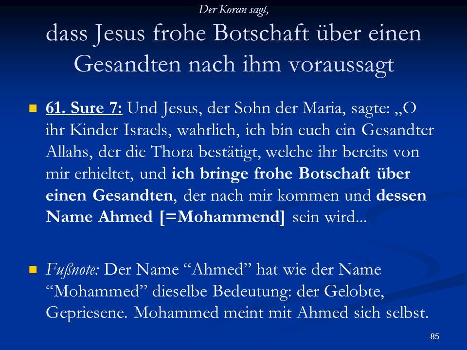85 Der Koran sagt, dass Jesus frohe Botschaft über einen Gesandten nach ihm voraussagt 61. Sure 7: Und Jesus, der Sohn der Maria, sagte: O ihr Kinder