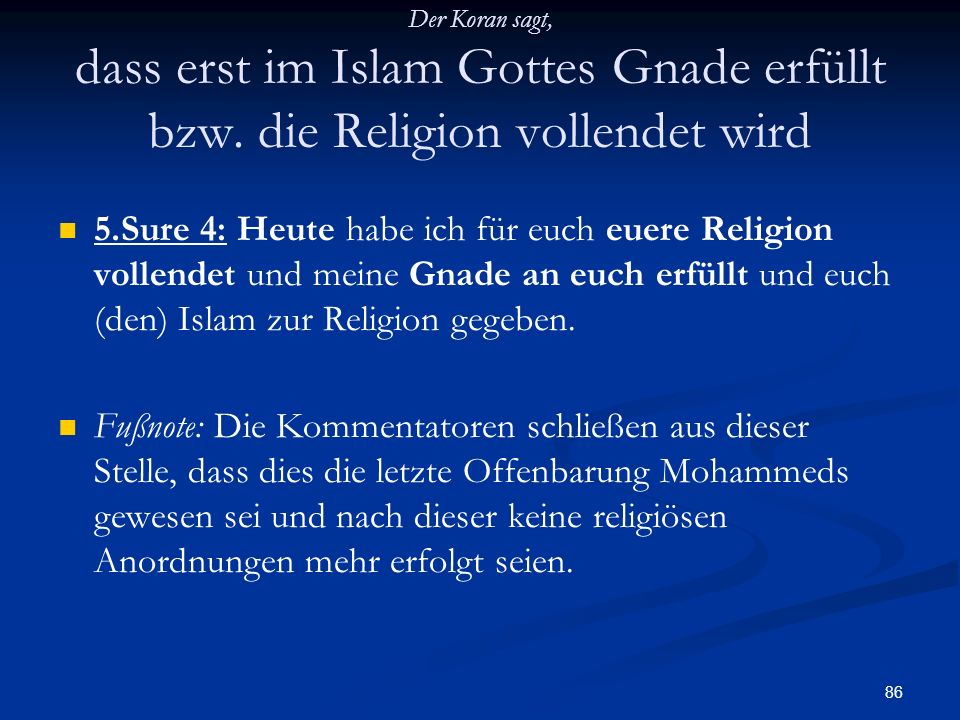 86 Der Koran sagt, dass erst im Islam Gottes Gnade erfüllt bzw. die Religion vollendet wird 5.Sure 4: Heute habe ich für euch euere Religion vollendet