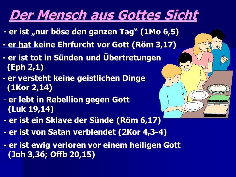 Der Mensch aus Gottes Sicht - er ist nur böse den ganzen Tag (1Mo 6,5) - er hat keine Ehrfurcht vor Gott (Röm 3,17) - er ist tot in Sünden und Übertre