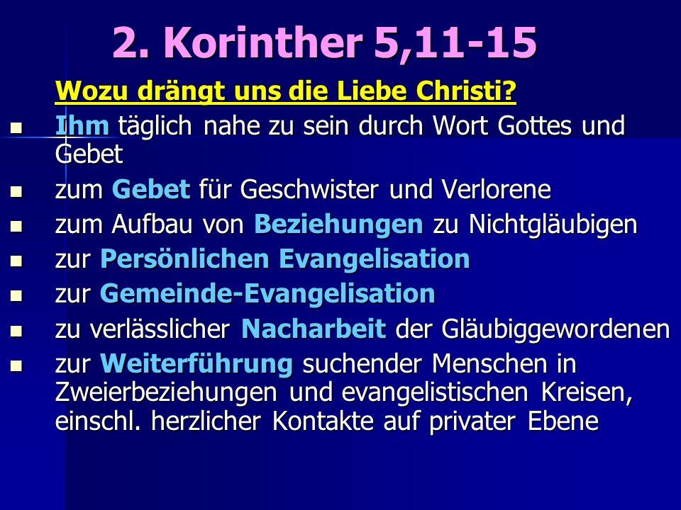 2. Korinther 5,11-15 2. Korinther 5,11-15 Wozu drängt uns die Liebe Christi? Ihm täglich nahe zu sein durch Wort Gottes und Gebet Ihm täglich nahe zu