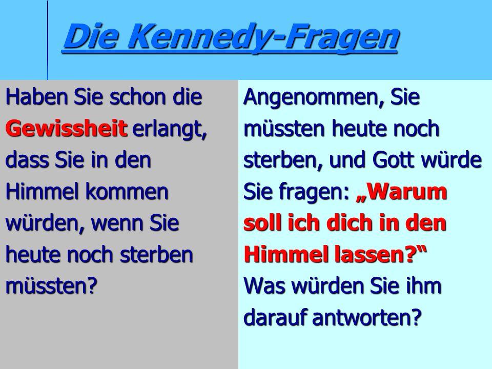 Die Kennedy-Fragen Die Kennedy-Fragen Haben Sie schon die Gewissheit erlangt, dass Sie in den Himmel kommen würden, wenn Sie heute noch sterben müsste