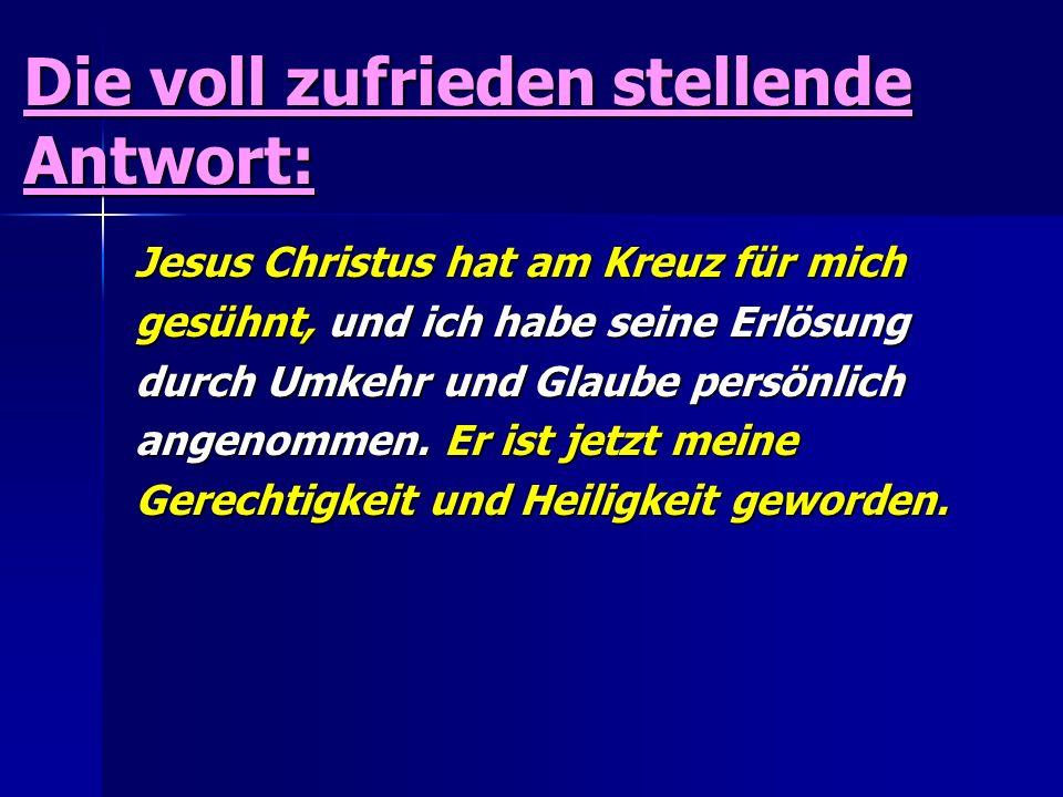 Die voll zufrieden stellende Antwort: Jesus Christus hat am Kreuz für mich gesühnt, und ich habe seine Erlösung durch Umkehr und Glaube persönlich ang