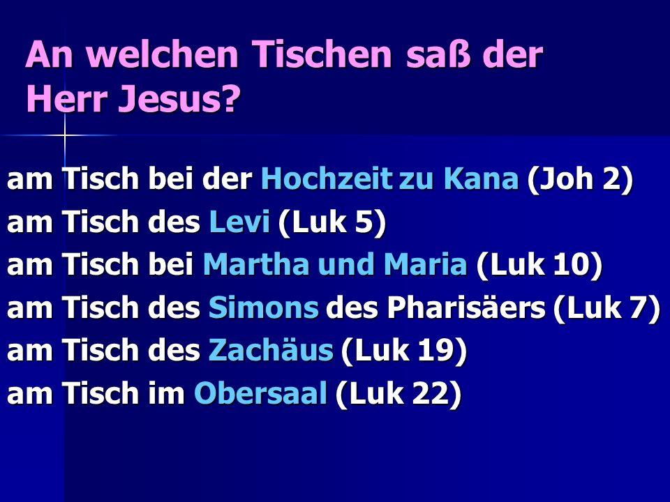 An welchen Tischen saß der Herr Jesus? am Tisch bei der Hochzeit zu Kana (Joh 2) am Tisch des Levi (Luk 5) am Tisch bei Martha und Maria (Luk 10) am T
