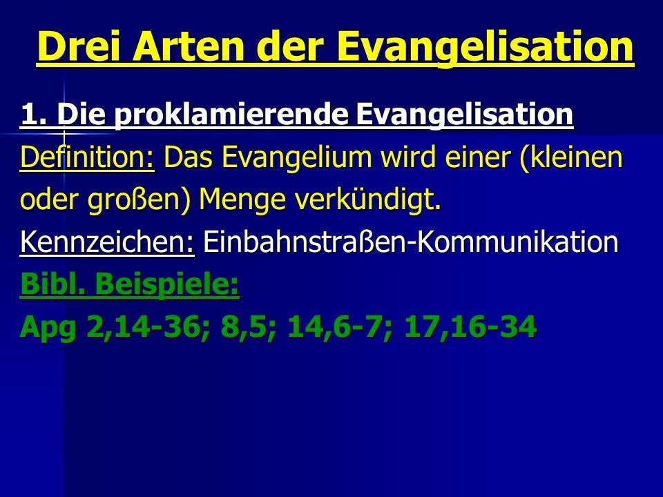 Drei Arten der Evangelisation 1. Die proklamierende Evangelisation Definition: Das Evangelium wird einer (kleinen oder großen) Menge verkündigt. Kennz
