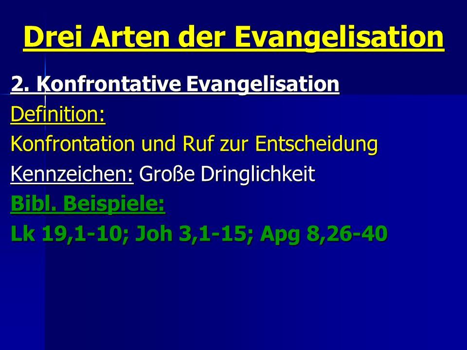 Drei Arten der Evangelisation 2. Konfrontative Evangelisation Definition: Konfrontation und Ruf zur Entscheidung Kennzeichen: Große Dringlichkeit Bibl