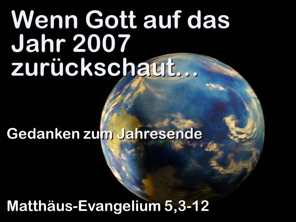 I.…freut er sich über Menschen, die vor Gott arm sind Wenn Gott auf das Jahr 2007 zurückschaut…