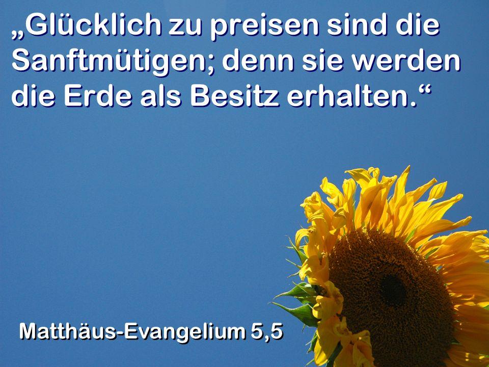 Glücklich zu preisen sind die Sanftmütigen; denn sie werden die Erde als Besitz erhalten.