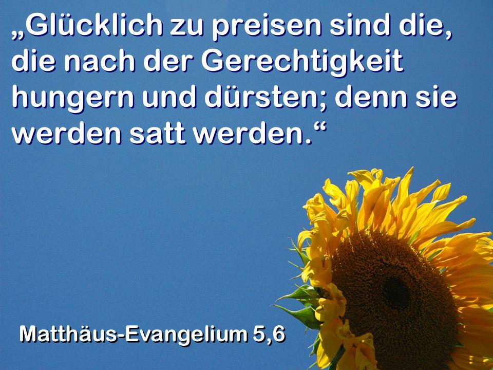 Glücklich zu preisen sind die, die nach der Gerechtigkeit hungern und dürsten; denn sie werden satt werden.