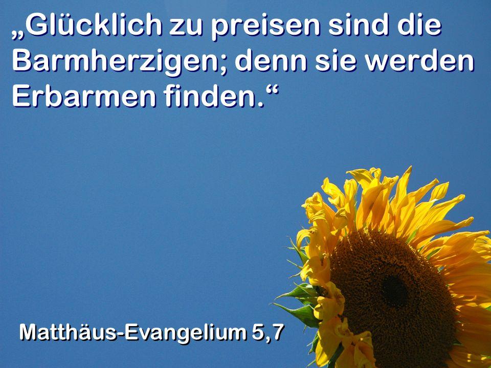 Glücklich zu preisen sind die Barmherzigen; denn sie werden Erbarmen finden.