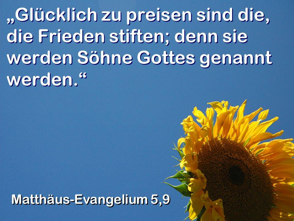 Glücklich zu preisen sind die, die Frieden stiften; denn sie werden Söhne Gottes genannt werden.
