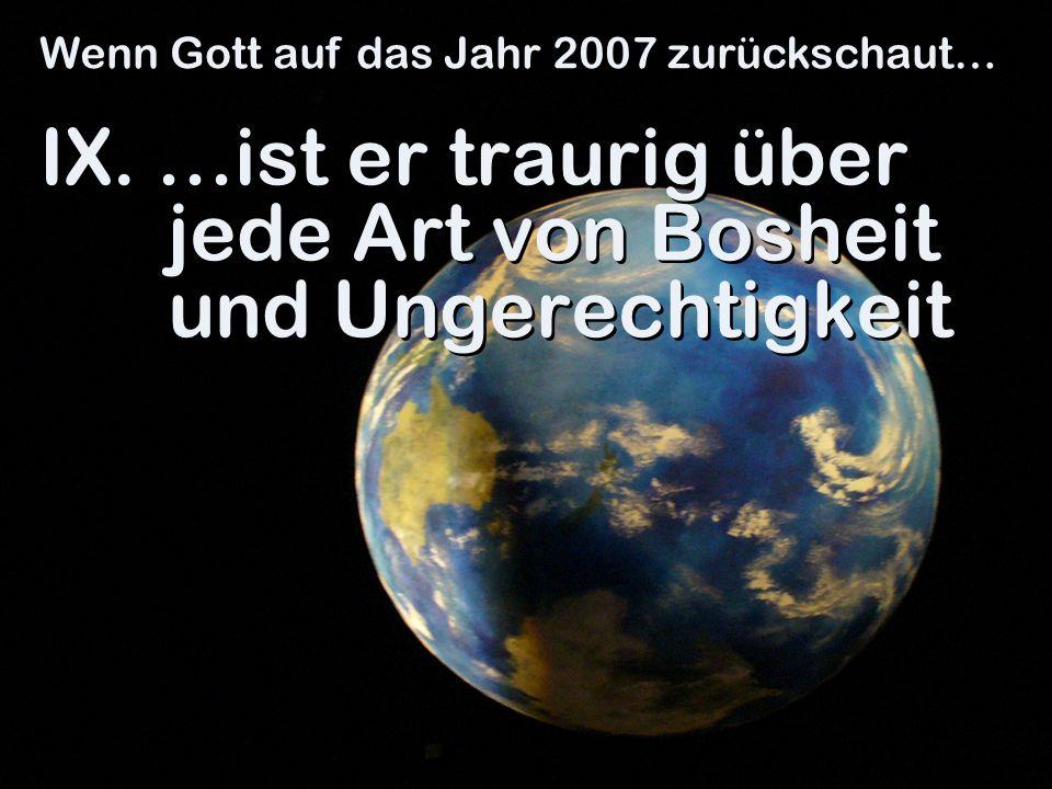 IX. …ist er traurig über jede Art von Bosheit und Ungerechtigkeit Wenn Gott auf das Jahr 2007 zurückschaut…
