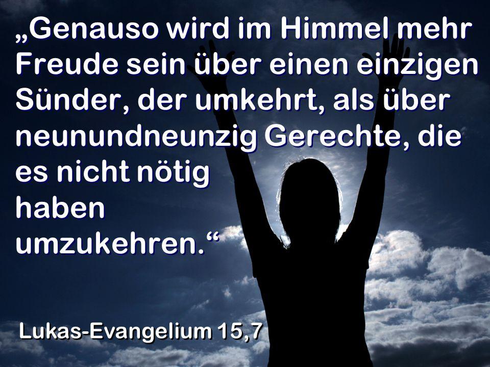 Genauso wird im Himmel mehr Freude sein über einen einzigen Sünder, der umkehrt, als über neunundneunzig Gerechte, die es nicht nötig haben umzukehren.