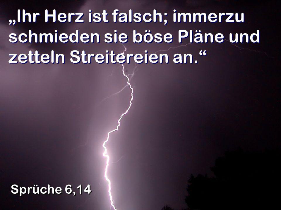 Ihr Herz ist falsch; immerzu schmieden sie böse Pläne und zetteln Streitereien an. Sprüche 6,14