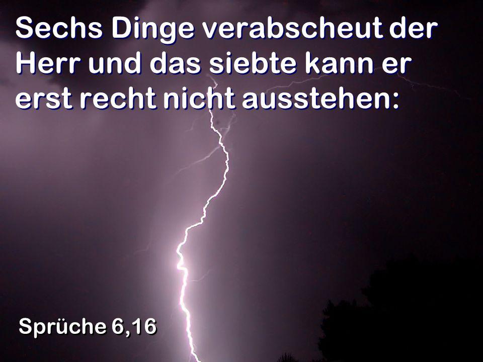 Sechs Dinge verabscheut der Herr und das siebte kann er erst recht nicht ausstehen: Sprüche 6,16