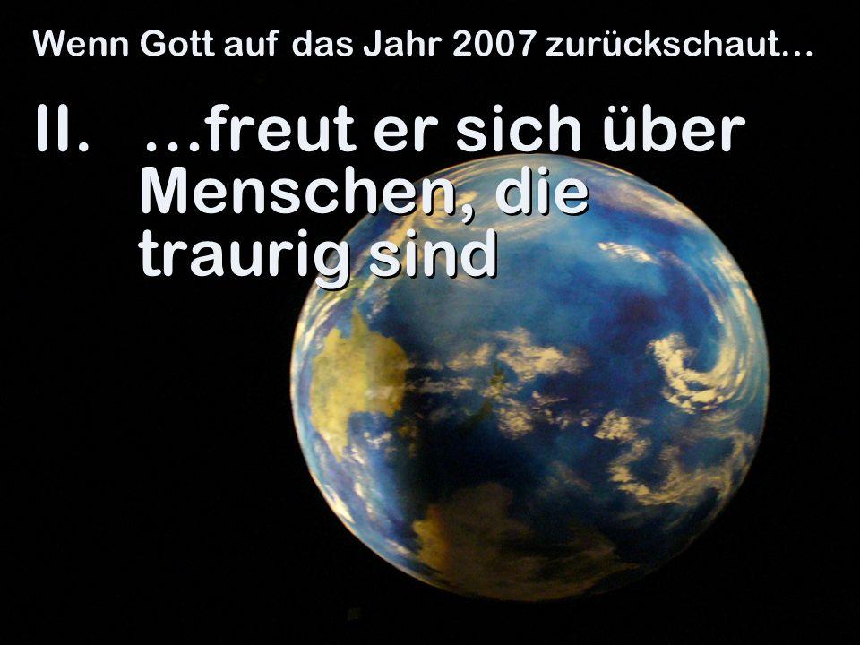 II. …freut er sich über Menschen, die traurig sind Wenn Gott auf das Jahr 2007 zurückschaut…