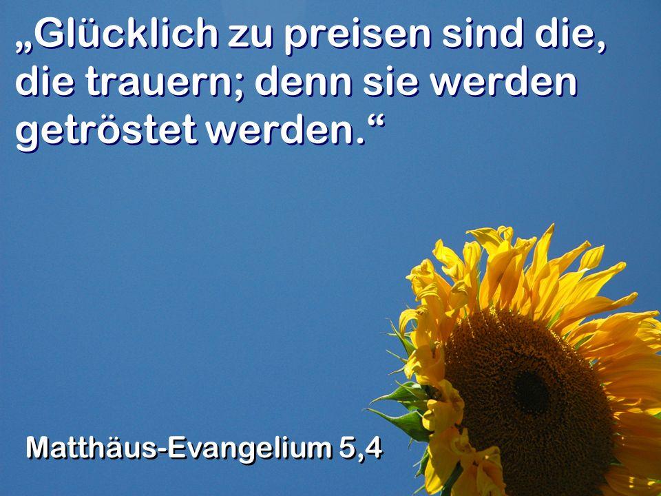 Glücklich zu preisen sind die, die trauern; denn sie werden getröstet werden.