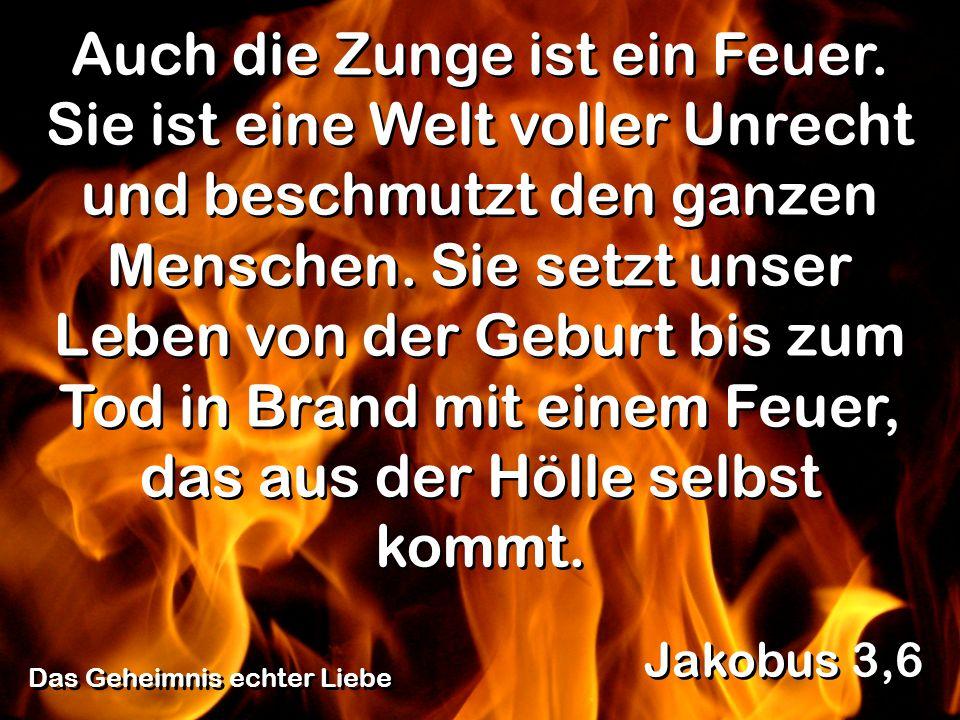 Das Geheimnis echter Liebe Jakobus 3,6 Auch die Zunge ist ein Feuer. Sie ist eine Welt voller Unrecht und beschmutzt den ganzen Menschen. Sie setzt un
