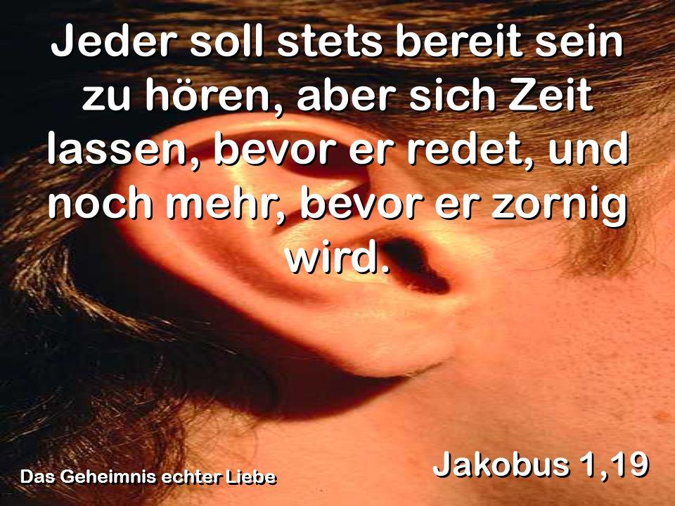 Das Geheimnis echter Liebe Jakobus 1,19 Jeder soll stets bereit sein zu hören, aber sich Zeit lassen, bevor er redet, und noch mehr, bevor er zornig w